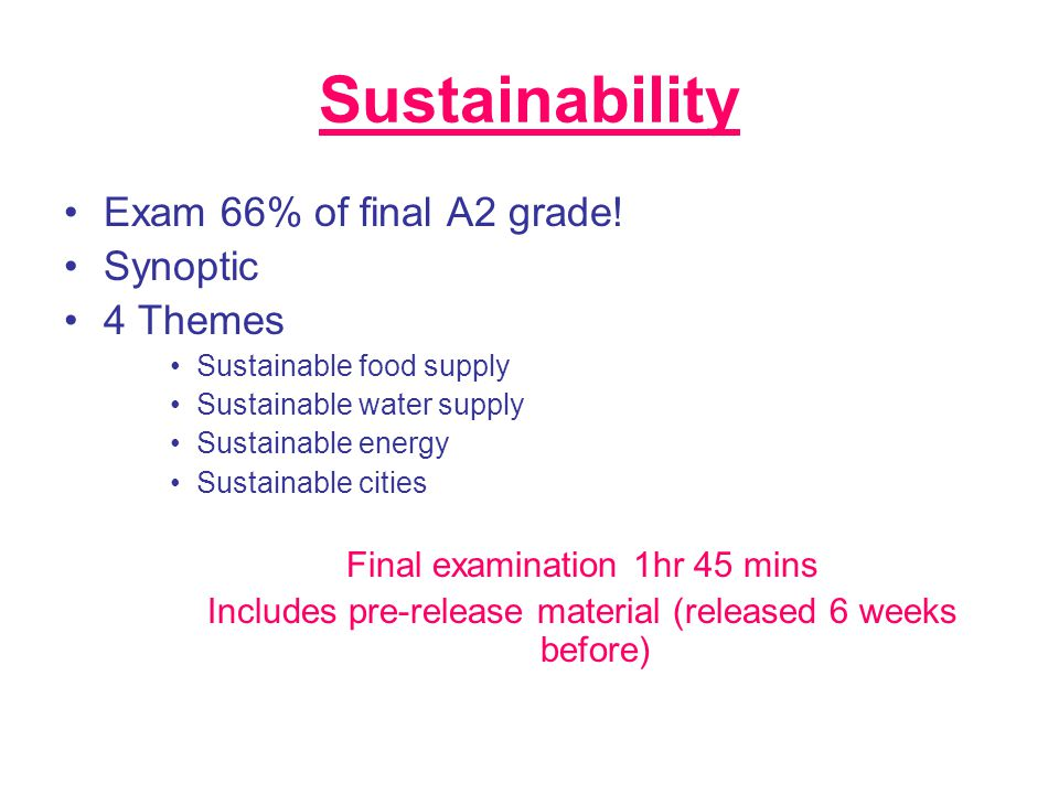 Sustainability Exam 66% of final A2 grade! Synoptic 4 Themes Sustainable food supply Sustainable water supply Sustainable energy Sustainable cities Fi