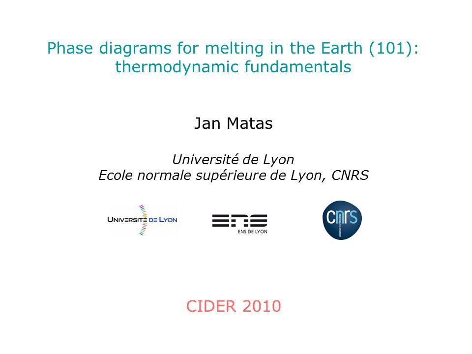 Phase diagrams for melting in the Earth (101): thermodynamic fundamentals Jan Matas Université de Lyon Ecole normale supérieure de Lyon, CNRS CIDER 20