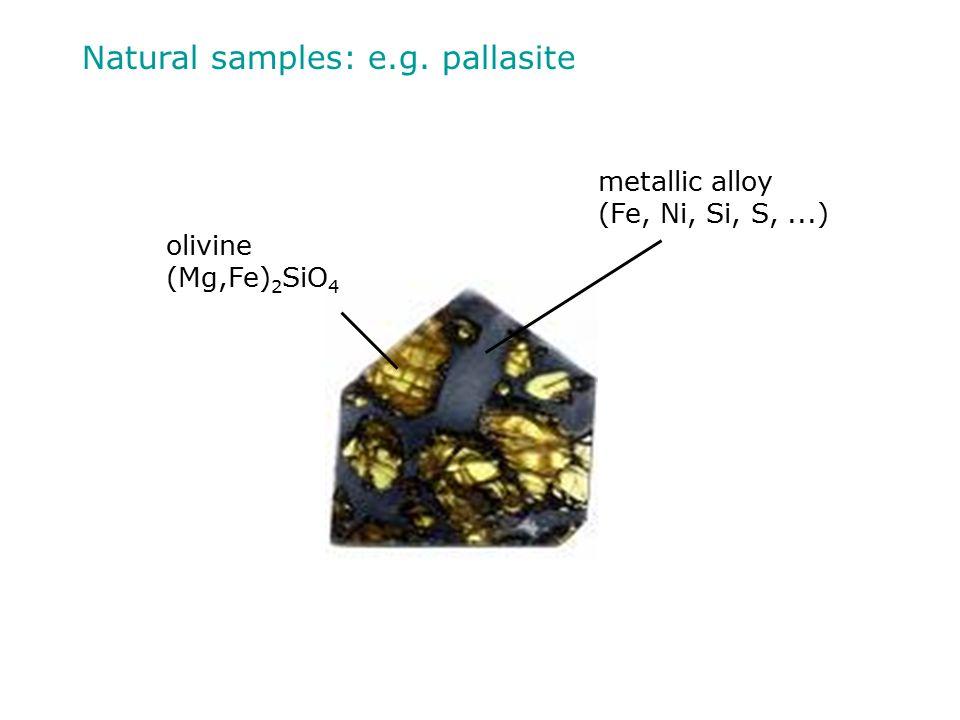 Natural samples: e.g. pallasite metallic alloy (Fe, Ni, Si, S,...) olivine (Mg,Fe) 2 SiO 4