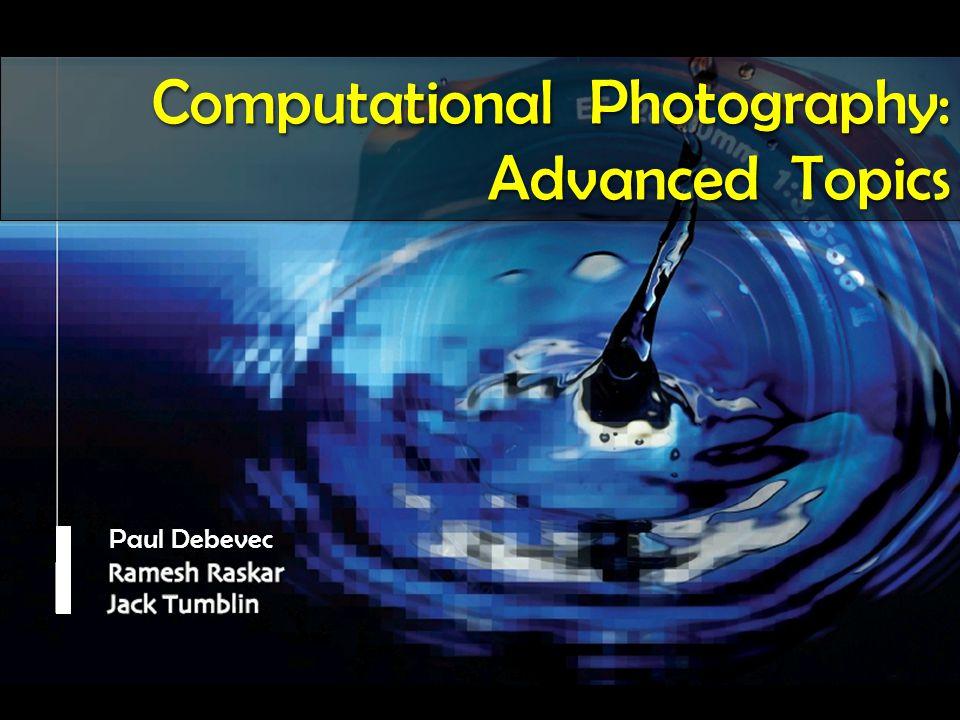 Paul Debevec Computational Photography: Advanced Topics Computational Photography: Advanced Topics