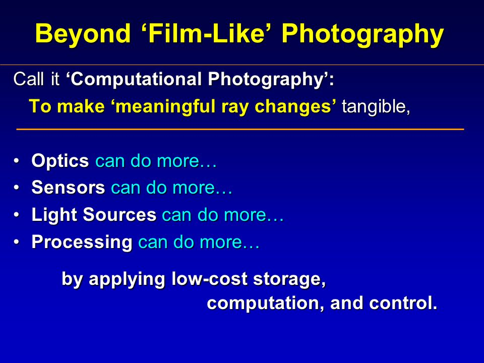 Beyond 'Film-Like' Photography Call it 'Computational Photography': To make 'meaningful ray changes' tangible, To make 'meaningful ray changes' tangible, Optics can do more…Optics can do more… Sensors can do more…Sensors can do more… Light Sources can do more…Light Sources can do more… Processing can do more…Processing can do more… by applying low-cost storage, computation, and control.