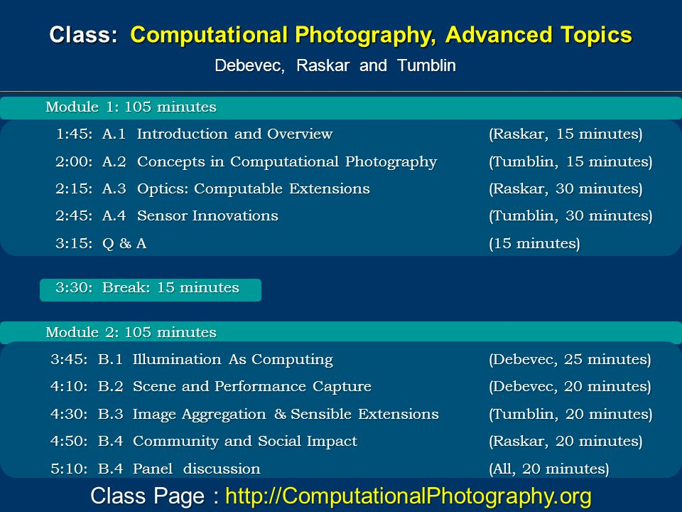 Module 1: 105 minutes 1:45: A.1 Introduction and Overview (Raskar, 15 minutes) 1:45: A.1 Introduction and Overview (Raskar, 15 minutes) 2:00: A.2 Concepts in Computational Photography (Tumblin, 15 minutes) 2:00: A.2 Concepts in Computational Photography (Tumblin, 15 minutes) 2:15: A.3 Optics: Computable Extensions (Raskar, 30 minutes) 2:15: A.3 Optics: Computable Extensions (Raskar, 30 minutes) 2:45: A.4 Sensor Innovations(Tumblin, 30 minutes) 2:45: A.4 Sensor Innovations(Tumblin, 30 minutes) 3:15: Q & A(15 minutes) 3:15: Q & A(15 minutes) 3:30: Break: 15 minutes 3:30: Break: 15 minutes Module 2: 105 minutes 3:45: B.1 Illumination As Computing(Debevec, 25 minutes) 3:45: B.1 Illumination As Computing(Debevec, 25 minutes) 4:10: B.2 Scene and Performance Capture(Debevec, 20 minutes) 4:10: B.2 Scene and Performance Capture(Debevec, 20 minutes) 4:30: B.3 Image Aggregation & Sensible Extensions(Tumblin, 20 minutes) 4:30: B.3 Image Aggregation & Sensible Extensions(Tumblin, 20 minutes) 4:50: B.4 Community and Social Impact (Raskar, 20 minutes) 4:50: B.4 Community and Social Impact (Raskar, 20 minutes) 5:10: B.4 Panel discussion (All, 20 minutes) 5:10: B.4 Panel discussion (All, 20 minutes) Class Page : http://ComputationalPhotography.org Class: Computational Photography, Advanced Topics Debevec, Raskar and Tumblin