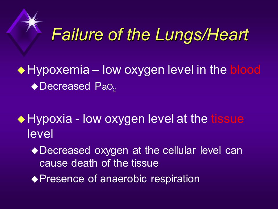 Failure of the Lungs/Heart u Hypoxemia – low oxygen level in the blood u Decreased P a O 2 u Hypoxia - low oxygen level at the tissue level u Decrease