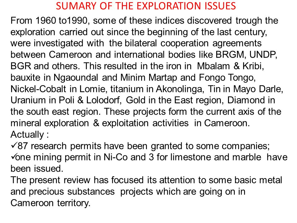 SUMARY OF THE EXPLORATION ISSUES From 1960 to1990, some of these indices discovered trough the exploration carried out since the beginning of the last century, were investigated with the bilateral cooperation agreements between Cameroon and international bodies like BRGM, UNDP, BGR and others.