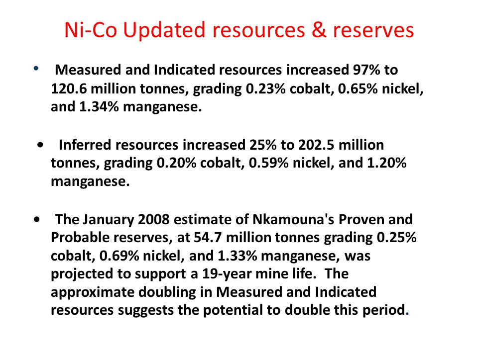 Ni-Co Updated resources & reserves Measured and Indicated resources increased 97% to 120.6 million tonnes, grading 0.23% cobalt, 0.65% nickel, and 1.34% manganese.