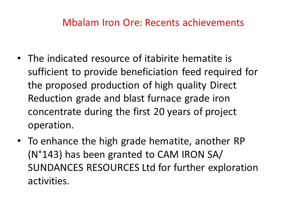 Mbalam Iron Ore: Recents achievements The indicated resource of itabirite hematite is sufficient to provide beneficiation feed required for the proposed production of high quality Direct Reduction grade and blast furnace grade iron concentrate during the first 20 years of project operation.