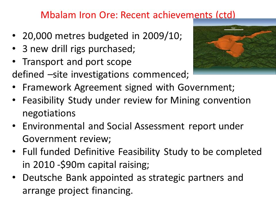Mbalam Iron Ore: Recent achievements (ctd) 20,000 metres budgeted in 2009/10; 3 new drill rigs purchased; Transport and port scope defined –site investigations commenced; Framework Agreement signed with Government; Feasibility Study under review for Mining convention negotiations Environmental and Social Assessment report under Government review; Full funded Definitive Feasibility Study to be completed in 2010 -$90m capital raising; Deutsche Bank appointed as strategic partners and arrange project financing.