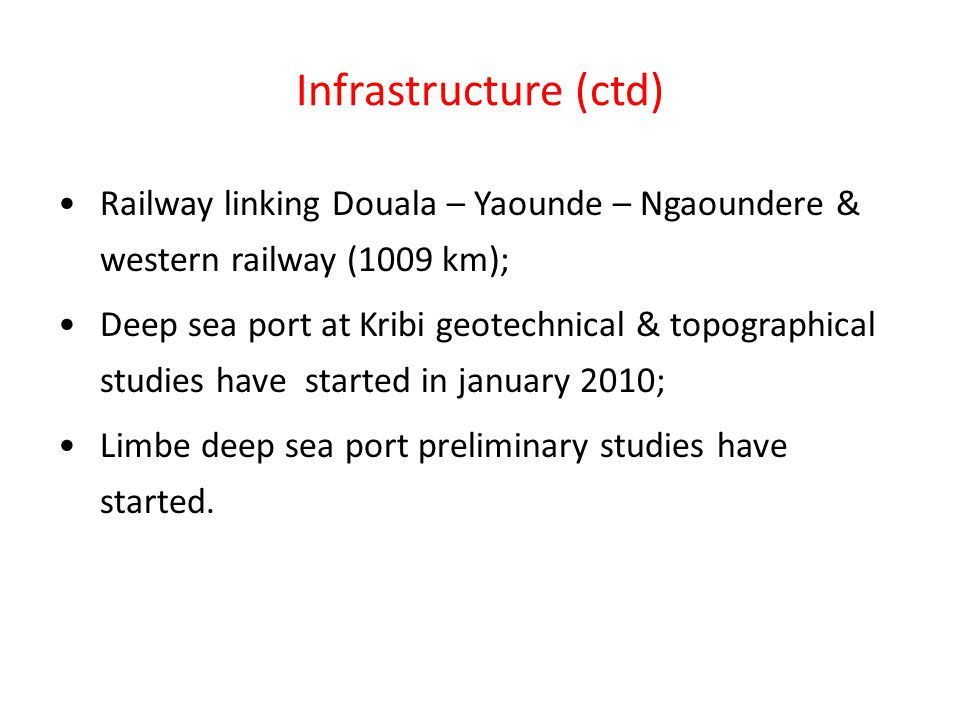 Infrastructure (ctd) Railway linking Douala – Yaounde – Ngaoundere & western railway (1009 km); Deep sea port at Kribi geotechnical & topographical studies have started in january 2010; Limbe deep sea port preliminary studies have started.