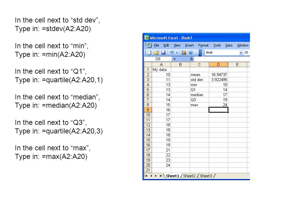 In the cell next to std dev , Type in: =stdev(A2:A20) In the cell next to min , Type in: =min(A2:A20) In the cell next to Q1 , Type in: =quartile(A2:A20,1) In the cell next to median , Type in: =median(A2:A20) In the cell next to Q3 , Type in: =quartile(A2:A20,3) In the cell next to max , Type in: =max(A2:A20)