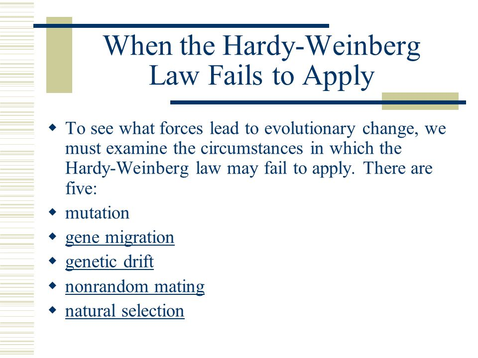 When the Hardy-Weinberg Law Fails to Apply  To see what forces lead to evolutionary change, we must examine the circumstances in which the Hardy-Wein