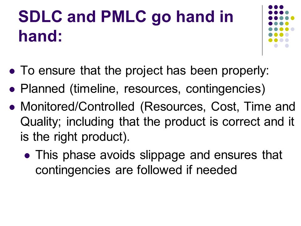 SDLC and PMLC go hand in hand: To ensure that the project has been properly: Planned (timeline, resources, contingencies) Monitored/Controlled (Resources, Cost, Time and Quality; including that the product is correct and it is the right product).