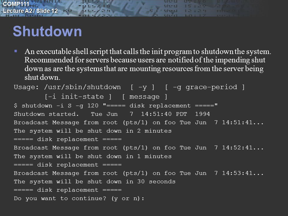 COMP111 Lecture A2 / Slide 12 Shutdown  An executable shell script that calls the init program to shutdown the system.