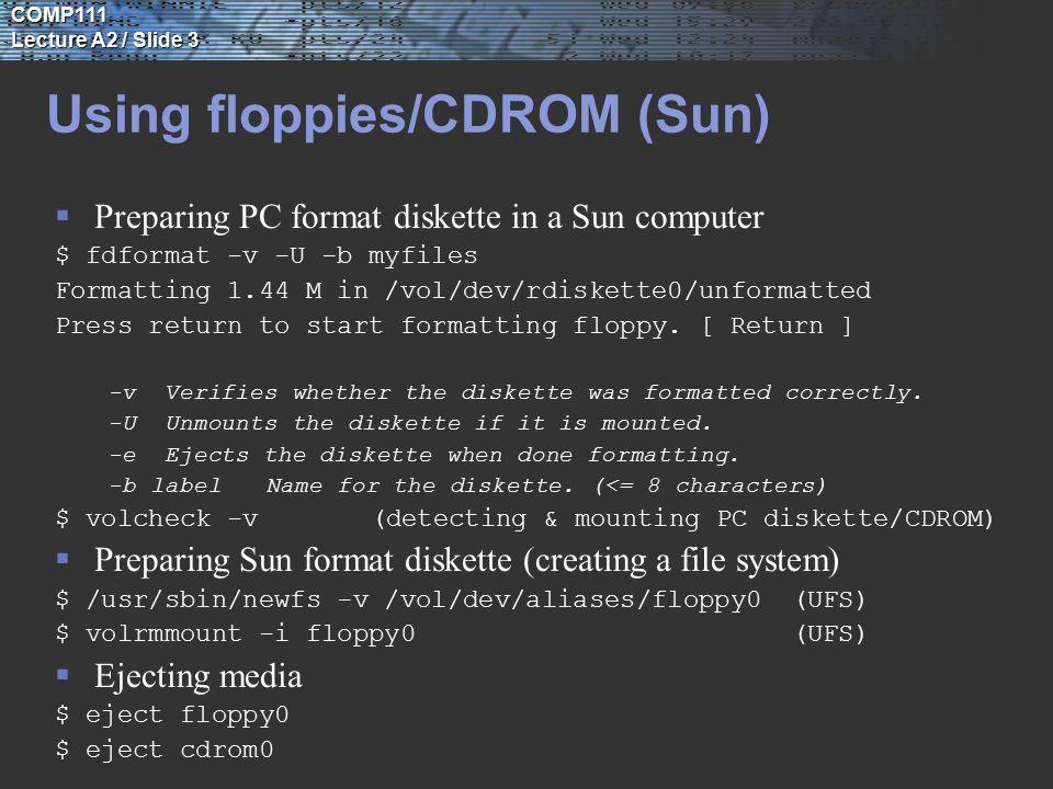 COMP111 Lecture A2 / Slide 3 Using floppies/CDROM (Sun)  Preparing PC format diskette in a Sun computer $ fdformat -v -U -b myfiles Formatting 1.44 M in /vol/dev/rdiskette0/unformatted Press return to start formatting floppy.