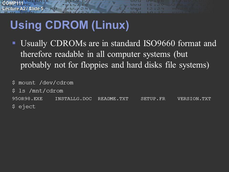 COMP111 Lecture A2 / Slide 6 Disks Usage Statistics  df display free blocks and # of files in each file system $ df | head /proc (/proc ): 0 blocks 934 files / (/dev/dsk/c0t3d0s0 ): 226544 blocks 280996 files /dev/fd fd ): 0 blocks 0 files /var (/dev/dsk/c0t3d0s3 ): 1480320 blocks 252851 files /cache (/dev/dsk/c0t3d0s4 ): 308472 blocks 243243 files /home (/dev/dsk/c0t3d0s7 ): 1408858 blocks 284098 files /tmp (swap ): 2903968 blocks 10169 files /var/mail(mail:/mail ):14054672 blocks 1097254 files /var/spool/uucp (mail:/var/spool/uucp): 3450734 blocks 350809 files  du display disk usage statistics (in number of 512k blocks) $ du | head -5 282./zmodem 14./gzip-0.7/msdos 2./gzip-0.7/os2 662./gzip-0.7 3626./mail du shows disk usage of directories in 512k blocks