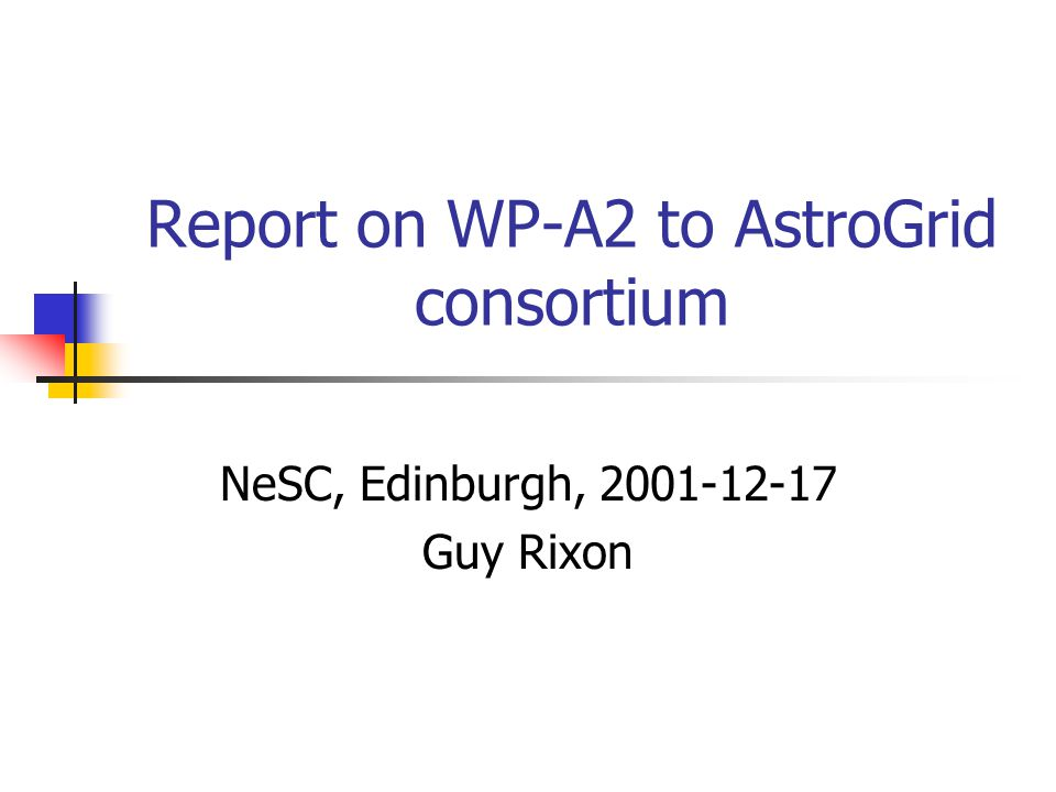 Report on WP-A2 to AstroGrid consortium NeSC, Edinburgh, 2001-12-17 Guy Rixon
