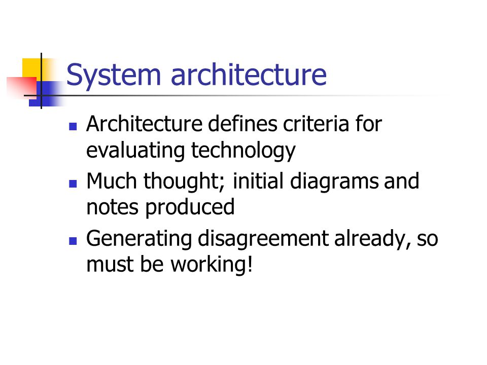System architecture Architecture defines criteria for evaluating technology Much thought; initial diagrams and notes produced Generating disagreement
