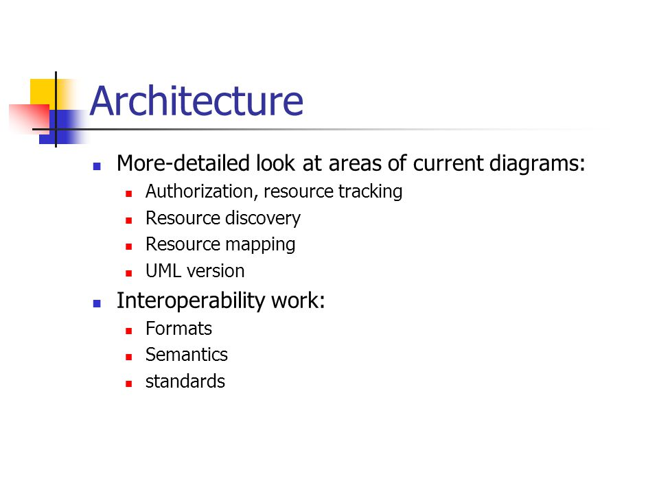 Architecture More-detailed look at areas of current diagrams: Authorization, resource tracking Resource discovery Resource mapping UML version Interoperability work: Formats Semantics standards