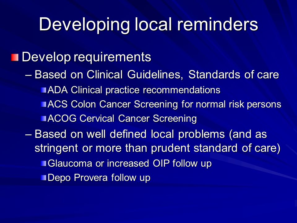 Developing local reminders Develop requirements –Based on Clinical Guidelines, Standards of care ADA Clinical practice recommendations ACS Colon Cancer Screening for normal risk persons ACOG Cervical Cancer Screening –Based on well defined local problems (and as stringent or more than prudent standard of care) Glaucoma or increased OIP follow up Depo Provera follow up