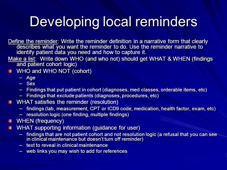 Developing local reminders Define the reminder: Write the reminder definition in a narrative form that clearly describes what you want the reminder to do.