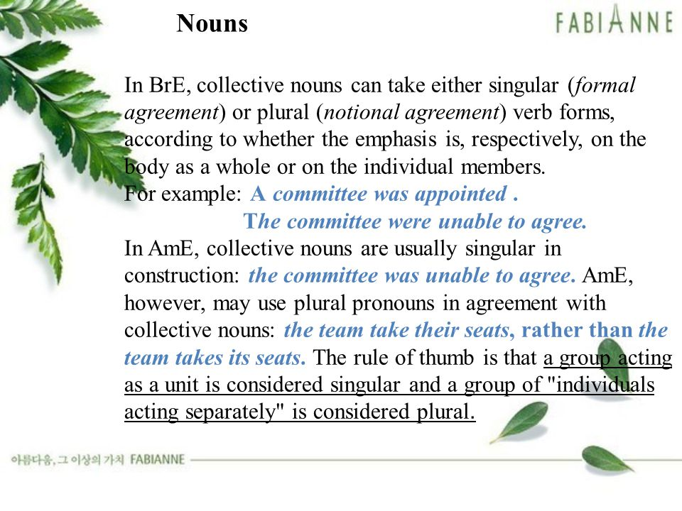 In BrE, collective nouns can take either singular (formal agreement) or plural (notional agreement) verb forms, according to whether the emphasis is, respectively, on the body as a whole or on the individual members.