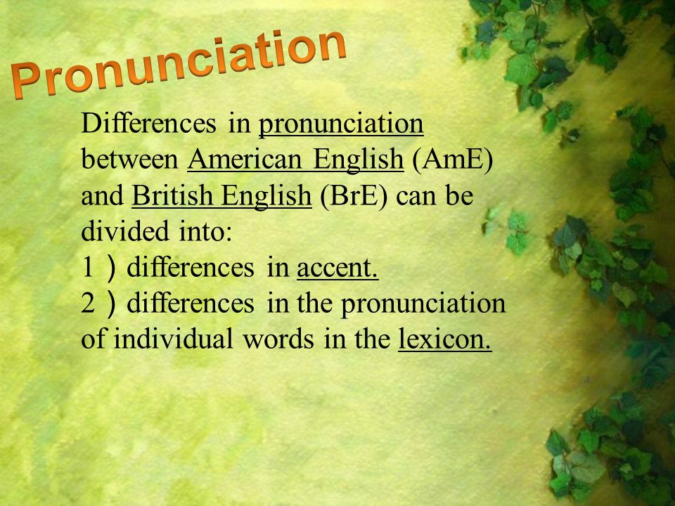 Differences in pronunciation between American English (AmE) and British English (BrE) can be divided into: 1 ) differences in accent.