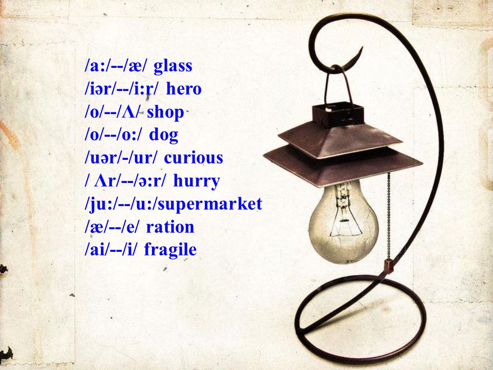 /a:/--/æ/ glass /iәr/--/i:r/ hero /o/--/Λ/ shop /o/--/o:/ dog /uәr/-/ur/ curious / Λr/--/ә:r/ hurry /ju:/--/u:/supermarket /æ/--/e/ ration /ai/--/i/ f