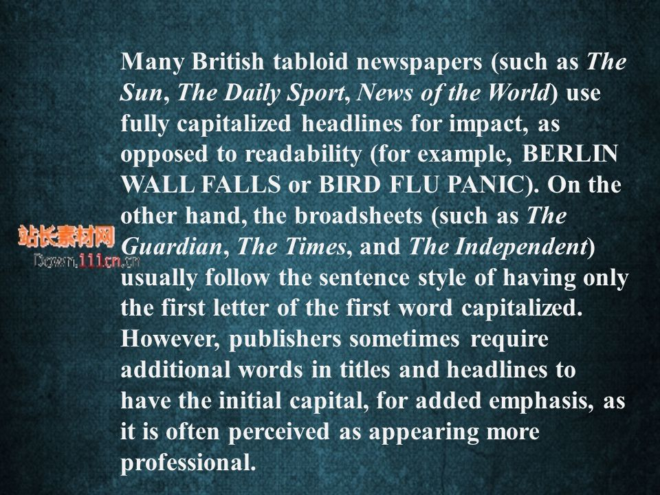 Many British tabloid newspapers (such as The Sun, The Daily Sport, News of the World) use fully capitalized headlines for impact, as opposed to readability (for example, BERLIN WALL FALLS or BIRD FLU PANIC).