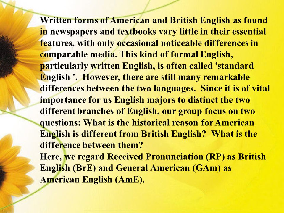 Written forms of American and British English as found in newspapers and textbooks vary little in their essential features, with only occasional noticeable differences in comparable media.