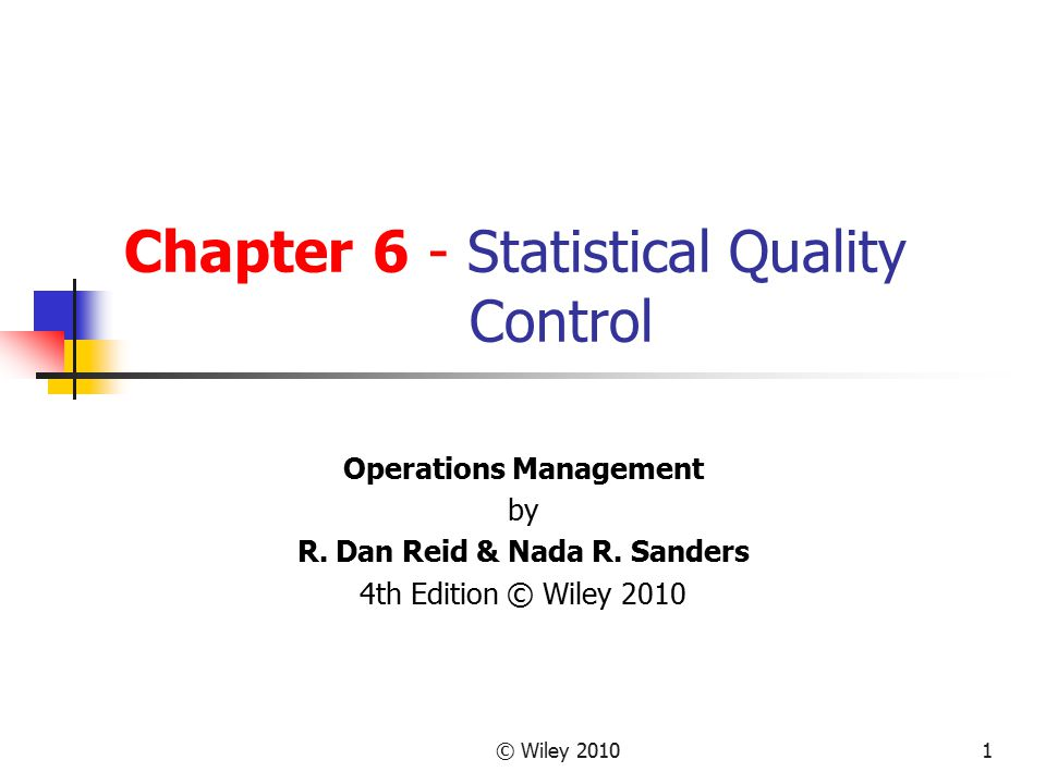 © Wiley 20101 Chapter 6 - Statistical Quality Control Operations Management by R. Dan Reid & Nada R. Sanders 4th Edition © Wiley 2010