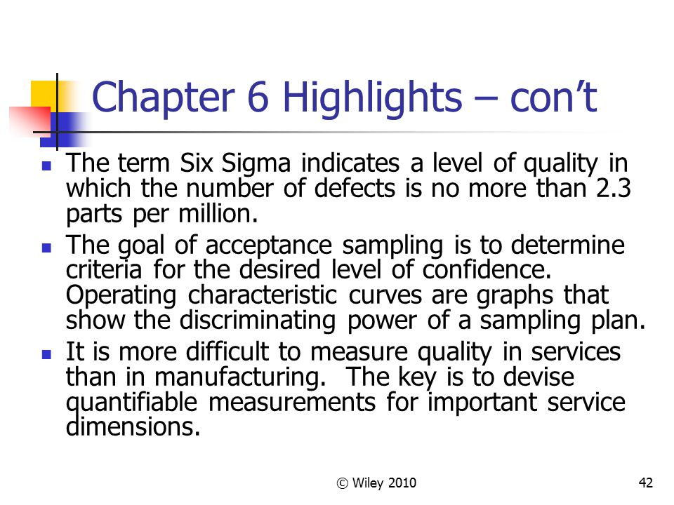 © Wiley 201042 Chapter 6 Highlights – con't The term Six Sigma indicates a level of quality in which the number of defects is no more than 2.3 parts p