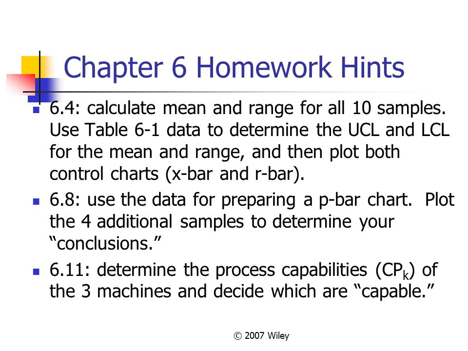 © 2007 Wiley Chapter 6 Homework Hints 6.4: calculate mean and range for all 10 samples. Use Table 6-1 data to determine the UCL and LCL for the mean a