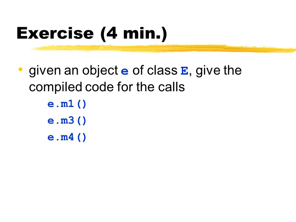 Exercise (4 min.) given an object e of class E, give the compiled code for the calls e.m1() e.m3() e.m4()