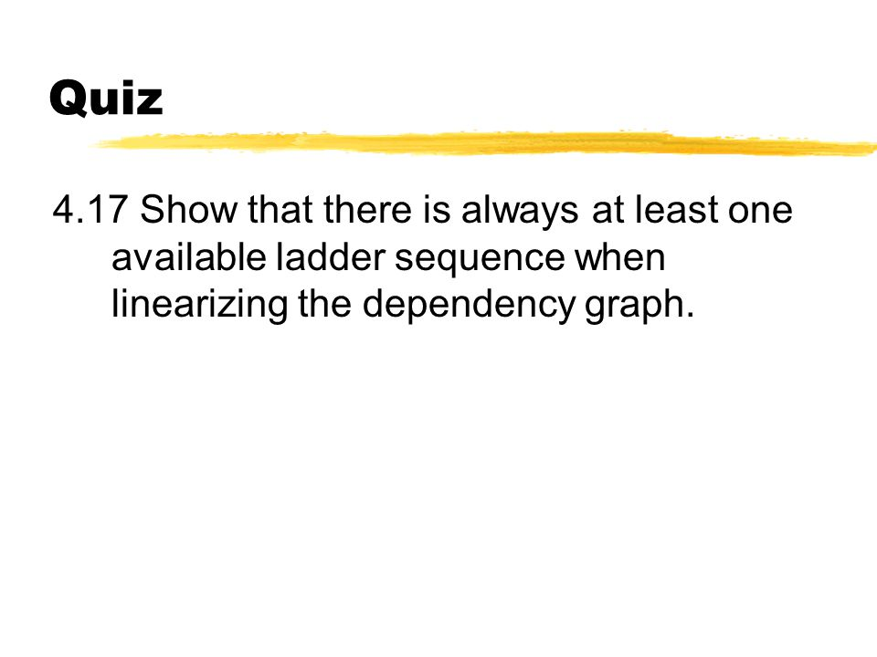 Quiz 4.17 Show that there is always at least one available ladder sequence when linearizing the dependency graph.