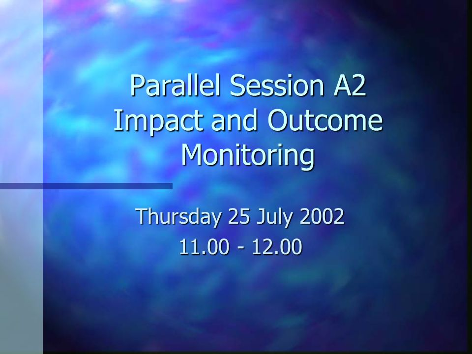 Parallel Session A2 Impact and Outcome Monitoring Thursday 25 July 2002 11.00 - 12.00