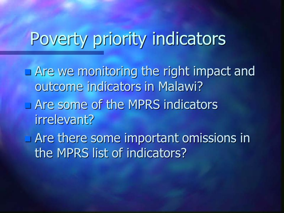 Poverty priority indicators n Are we monitoring the right impact and outcome indicators in Malawi.