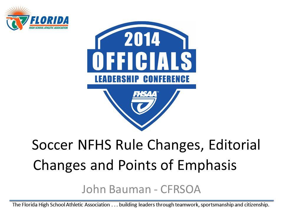 The Florida High School Athletic Association... building leaders through teamwork, sportsmanship and citizenship. John Bauman - CFRSOA Soccer NFHS Rul