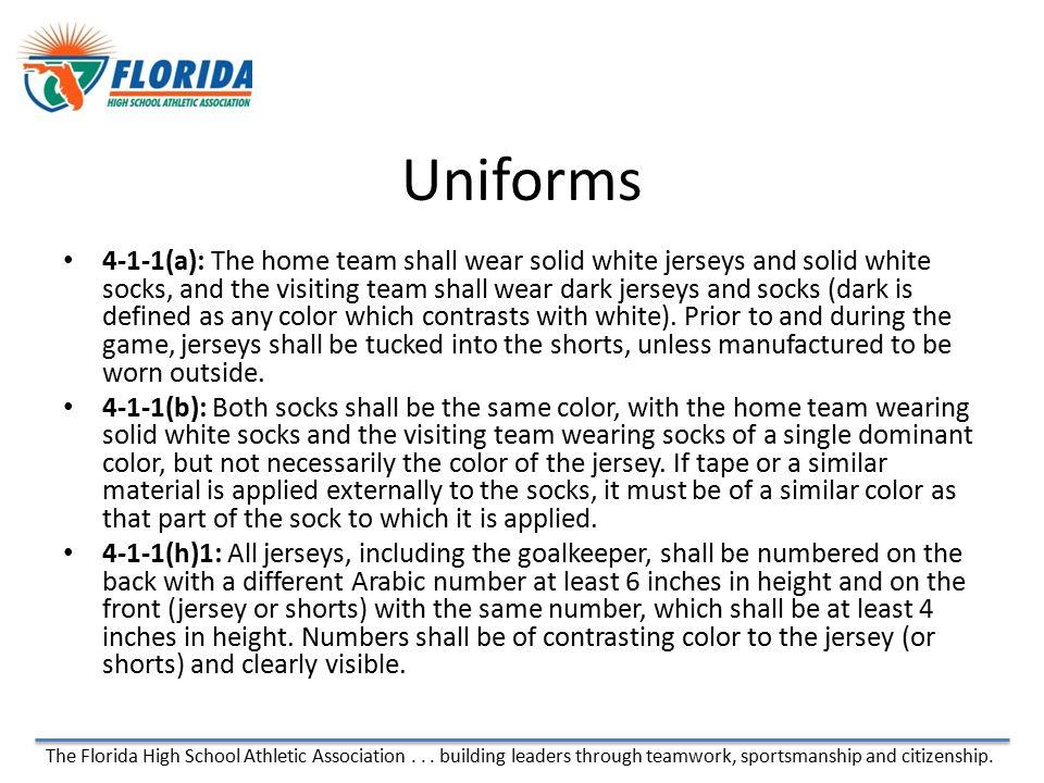 The Florida High School Athletic Association... building leaders through teamwork, sportsmanship and citizenship. Uniforms 4-1-1(a): The home team sha