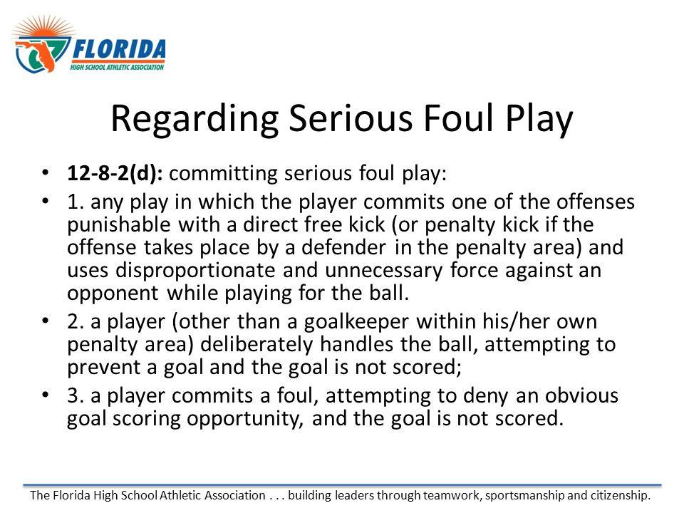 The Florida High School Athletic Association... building leaders through teamwork, sportsmanship and citizenship. Regarding Serious Foul Play 12-8-2(d