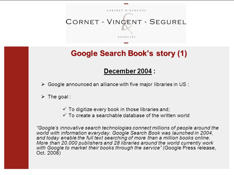 Google Search Book's story (1) December 2004 :  Google announced an alliance with five major libraries in US :  The goal : To digitize every book in those libraries and; To create a searchable database of the written world Google's innovative search technologies connect millions of people around the world with information everyday.