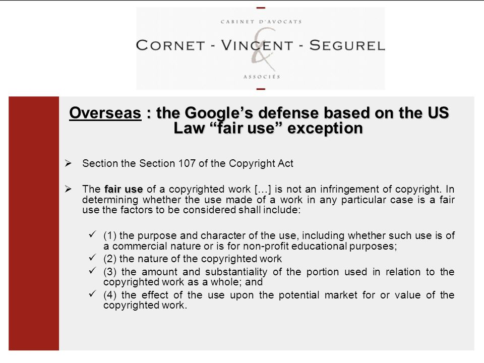: the Google's defense based on the US Law fair use exception Overseas : the Google's defense based on the US Law fair use exception  Section the Section 107 of the Copyright Act fair use  The fair use of a copyrighted work […] is not an infringement of copyright.