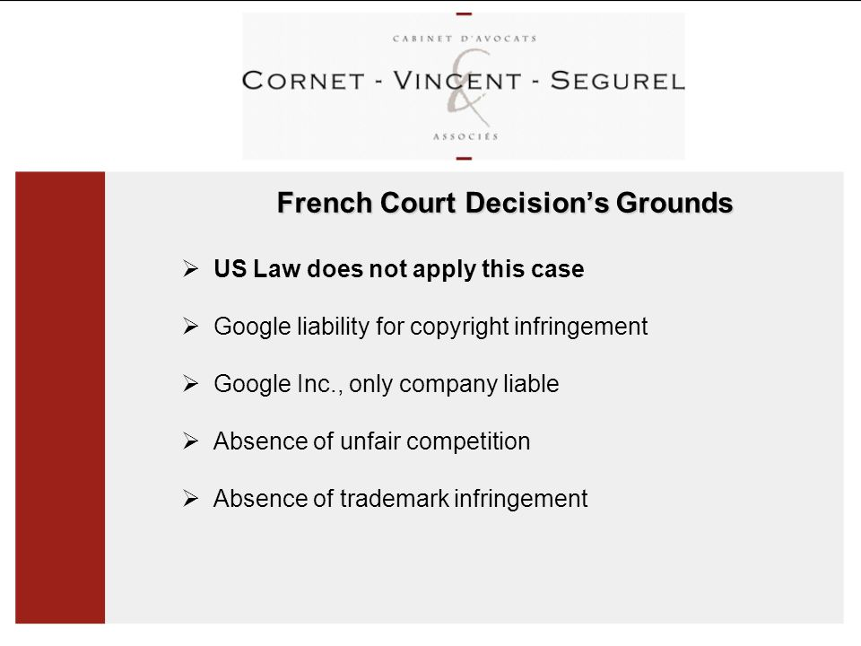 French Court Decision's Grounds  US Law does not apply this case  Google liability for copyright infringement  Google Inc., only company liable  Absence of unfair competition  Absence of trademark infringement