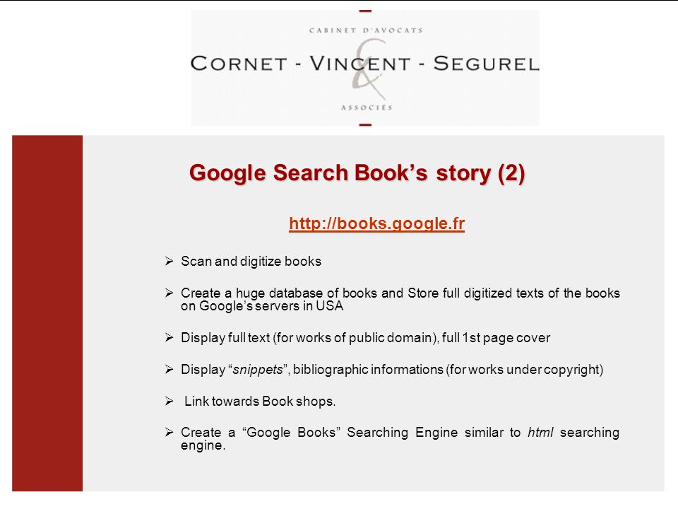 Google Search Book's story (2) http://books.google.fr  Scan and digitize books  Create a huge database of books and Store full digitized texts of the books on Google's servers in USA  Display full text (for works of public domain), full 1st page cover  Display snippets , bibliographic informations (for works under copyright)  Link towards Book shops.