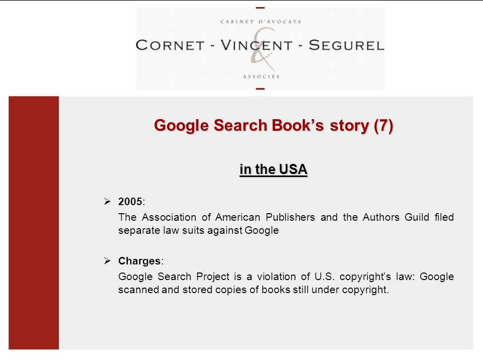 Google Search Book's story (7) in the USA  2005: The Association of American Publishers and the Authors Guild filed separate law suits against Google  Charges: Google Search Project is a violation of U.S.