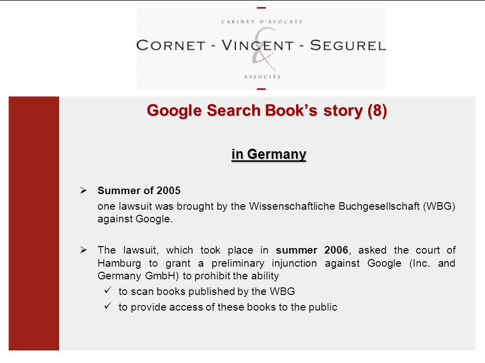 Google Search Book's story (8) in Germany in Germany  Summer of 2005 one lawsuit was brought by the Wissenschaftliche Buchgesellschaft (WBG) against Google.