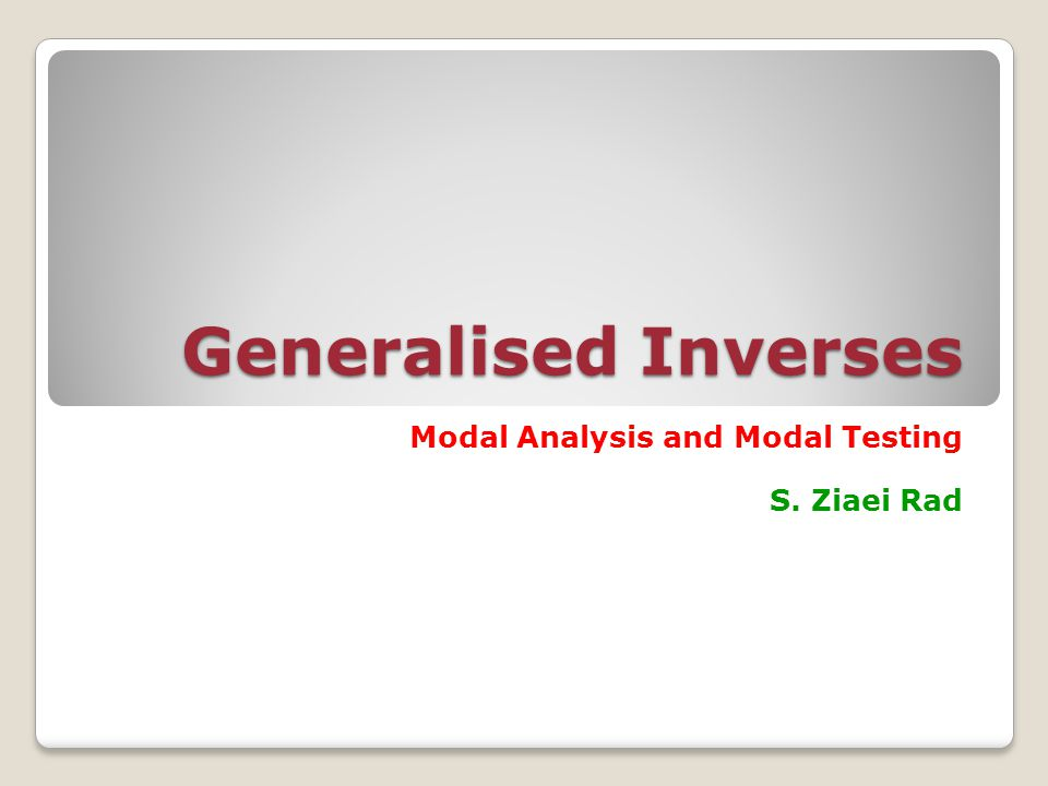 Generalised Inverses Modal Analysis and Modal Testing S. Ziaei Rad