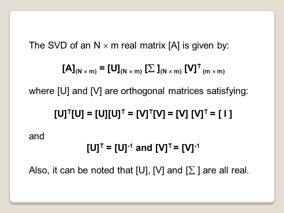 The SVD of an N  m real matrix [A] is given by: [A] (N  m) = [U] (N  m) [  ] (N  m) [V] T (m  m) where [U] and [V] are orthogonal matrices satisfying: [U] T [U] = [U][U] T = [V] T [V] = [V] [V] T = [ I ] and [U] T = [U] -1 and [V] T = [V] -1 Also, it can be noted that [U], [V] and [  ] are all real.