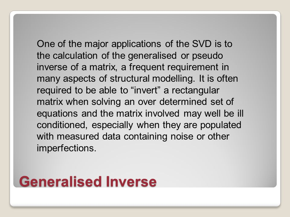 Generalised Inverse One of the major applications of the SVD is to the calculation of the generalised or pseudo inverse of a matrix, a frequent requirement in many aspects of structural modelling.
