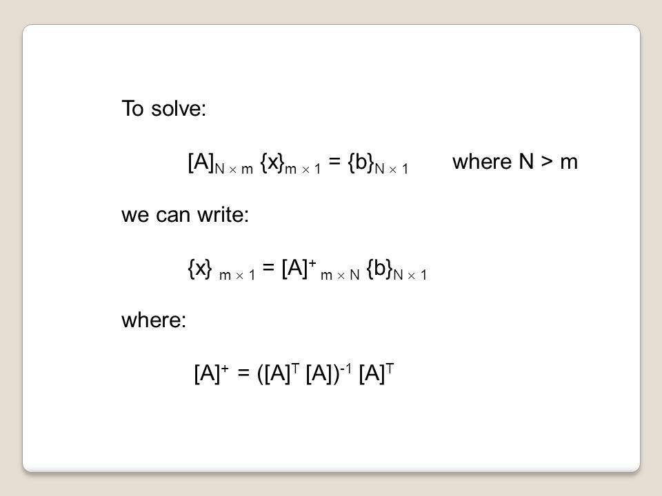 To solve: [A] N  m {x} m  1 = {b} N  1 where N > m we can write: {x} m  1 = [A] + m  N {b} N  1 where: [A] + = ([A] T [A]) -1 [A] T