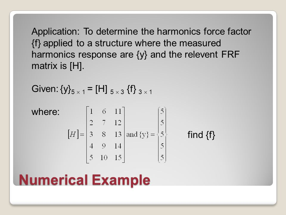 Numerical Example Application: To determine the harmonics force factor {f} applied to a structure where the measured harmonics response are {y} and the relevent FRF matrix is [H].