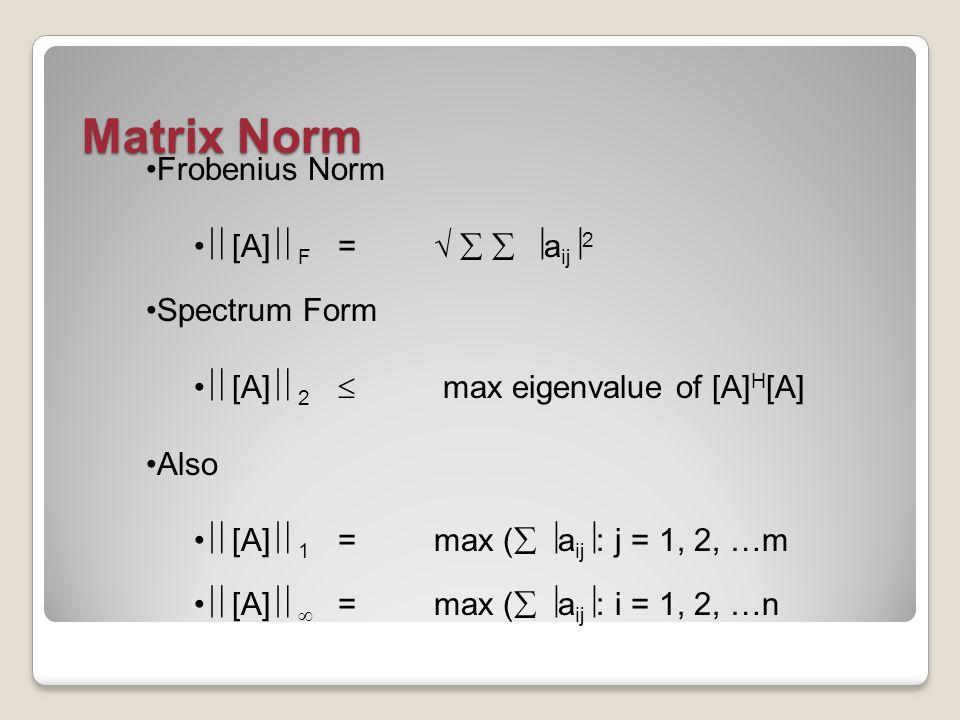 Matrix Norm Frobenius Norm  [A]  F =     a ij  2 Spectrum Form  [A]  2  max eigenvalue of [A] H [A] Also  [A]  1 = max (   a ij  : j = 1, 2, …m  [A]   = max (   a ij  : i = 1, 2, …n